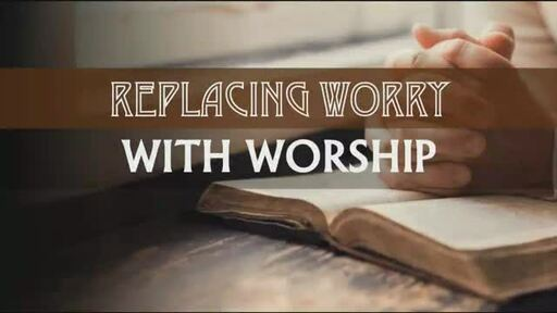 Replacing Worry with Worship