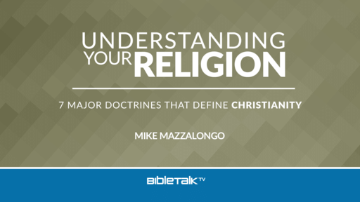 Understanding Your Religion: 7 Major Doctrines that Define Christianity