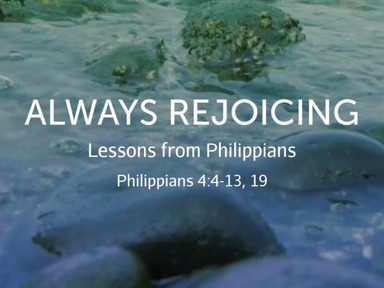 Always Rejoicing - Lessons from Philippians, Philippians 4:4-13, 19