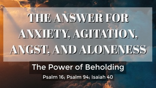 The Answer for Anxiety, Agitation, Angst, and Aloneness - The Power of Beholding