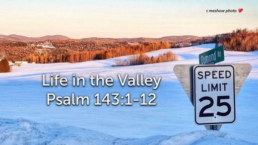 Sunday, March 29 - AM - Life in the Valley - Psalm 143:1-12
