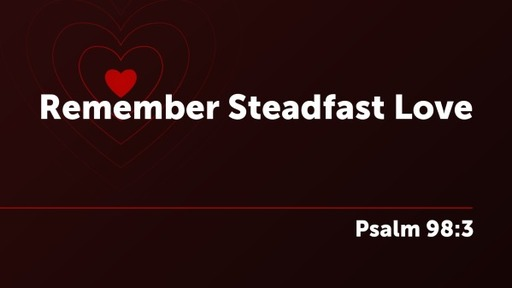 Remember Steadfast Love