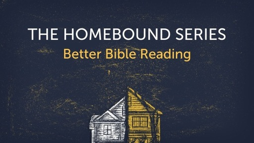 The Homebound Series - Better Bible Reading