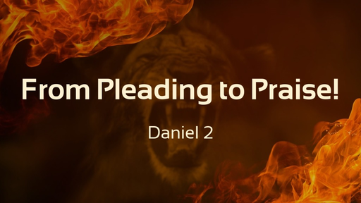 From Pleading to Praise! Daniel 2