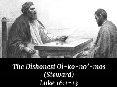 The Dishonest Oi-ko-no'-mos (Steward)  Luke 16:1-13