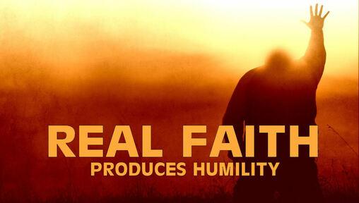 Real Faith Produces Humility