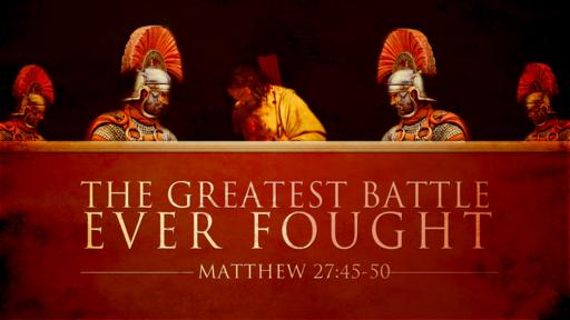 Matthew 27:45-50 The Greatest Battle Ever Fought