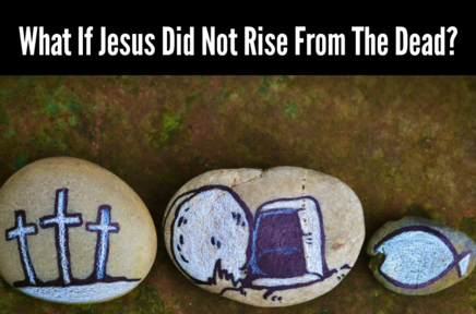 What If Jesus Did Not Rise From The Dead?