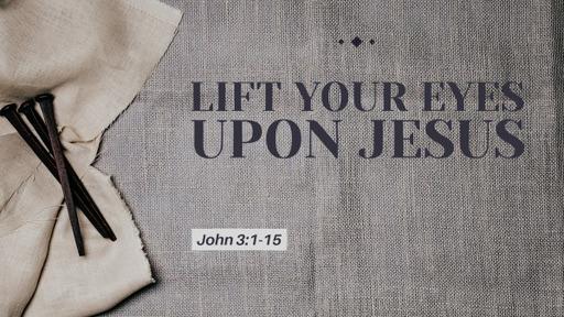 Lift Your Eyes Upon Jesus (John 3:1-16)