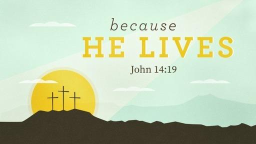 2019-04-21 AM (TM) Easter - Because He Lives (John 14:19)