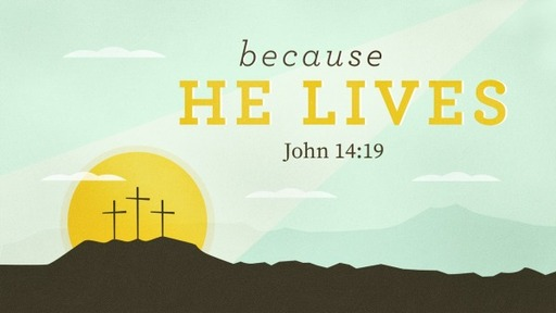 2019-04-21 AM (TM) Easter - Because He Lives (John 14:19)