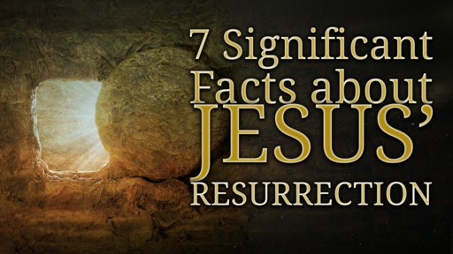 7 Significant Facts about Jesus' Resurrection