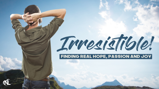 04.12.20 | Irresistible! Finding Real Hope, Passion and Joy [Week 4 | Easter]