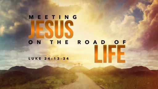 04122020 Meeting Jesus on the Road of Life Luke 24:13-34
