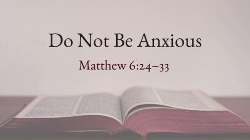 Matthew 6:24-33: Do Not Be Anxious