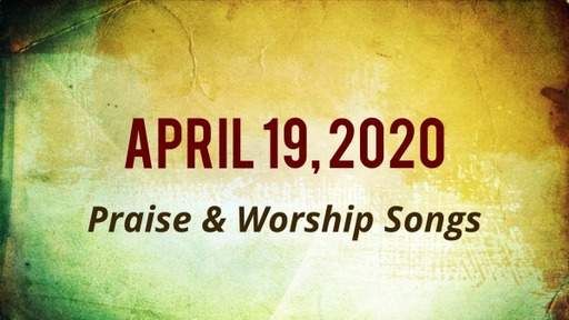 4.19.2020 Praise and Worship Songs