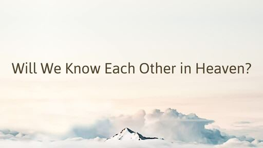 Will We Know Each Other in Heaven?