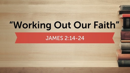 """""""Working Out Our Faith""""James 2:14-24"""