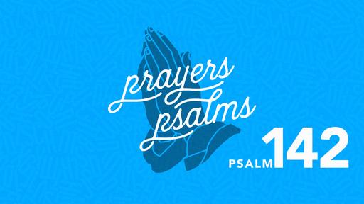 The Prayers of the Psalms: Psalm 142