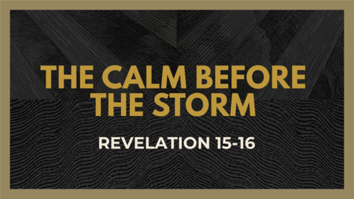 The Calm Before the Storm (Revelation 15-16)