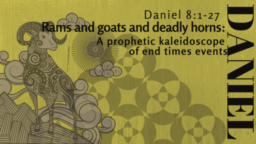 Daniel: Rams & Goats & Deadly Horns: A prophetic kaleidoscope of end time events