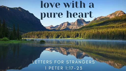 Letters to Strangers - 1 Peter 1:17-23  - Love with a Pure Heart