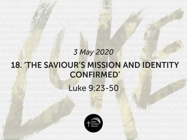 18. 'The Saviour's Mission and Identity Confirmed' (Luke 9:23-50)