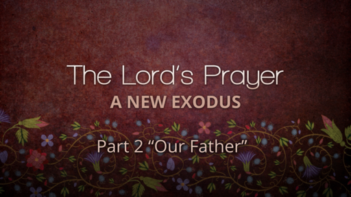 """The Lord's Prayer & The New Exodus (Part 2-""""Our Father"""")"""