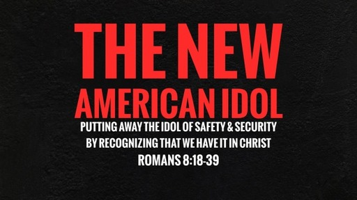 The New American Idol - Putting Away the Idol of Safety and Security