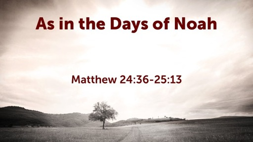 As in the Days of Noah (Matthew 24:36-25:13)
