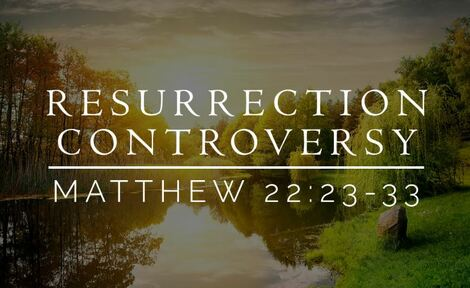 Jesus conflict with Sadducees - Yes there is a resurrection!