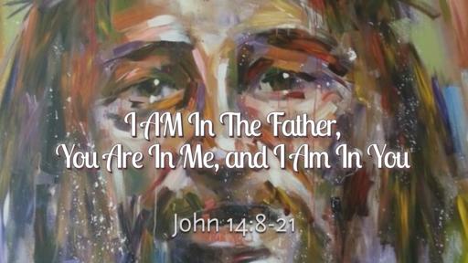 I AM In The Father, You Are In Me, and I Am In You