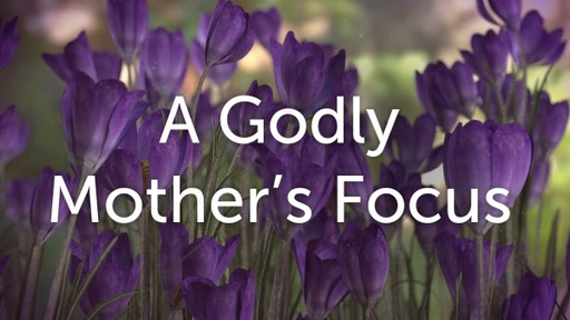 A Godly Mother's Focus