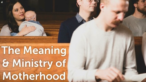 The Meaning and Ministry of Motherhood