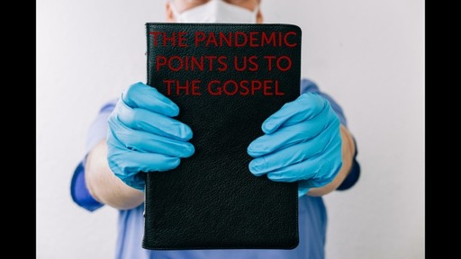 THE PANDEMIC POINTS US TO THE GOSPEL, MAY 10, 2020