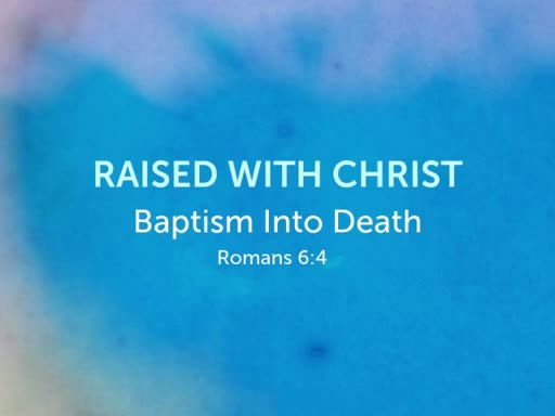Raised With Christ - Baptism Into Death