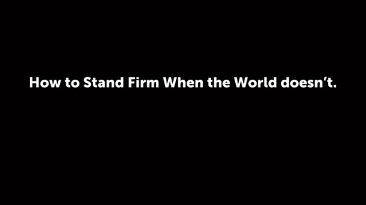 How to Stand Firm When the World doesn't.