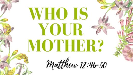 "5/10/2020- ""Who Is Your Mother"" -"