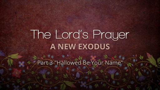 """The Lord's Prayer & The New Exodus-Part 3 """"Hallowed be Your Name"""""""