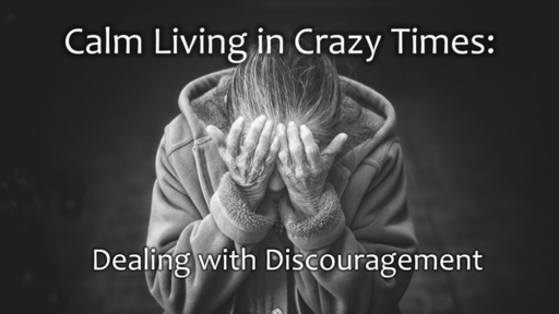 Dealing with Discouragement: Calm Living in Crazy Times