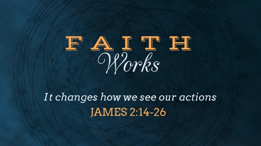 Faith Changes How We See Our Actions, James 2:14-26