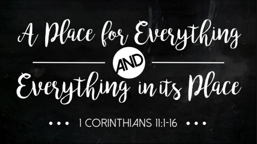 A Place for Everything and Everything in its Place (1 Corinthians 11)