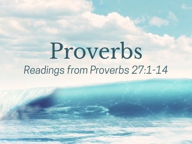 Readings from Proverbs 27:1-14