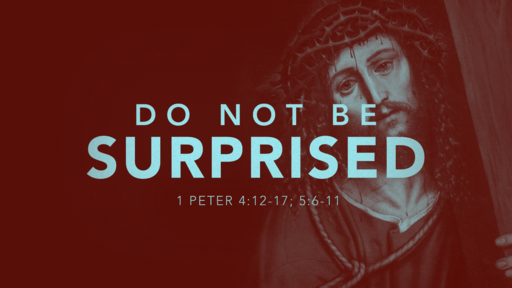 1 Peter 4:12-17 5:6-11 Do Not Be Surprised