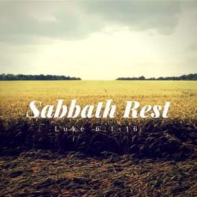 """Sabbath Rest"" - Luke 6:1-16"
