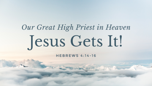 Jesus Gets It! Our Great High Priest In Heaven