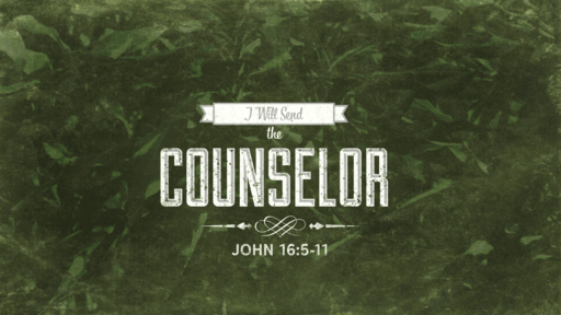 John 16:5-11 I Will Send the Counselor