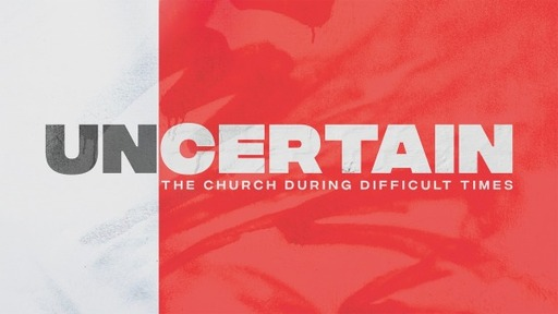UNCERTAIN: THE CHURCH DURING DIFFICULT TIMES