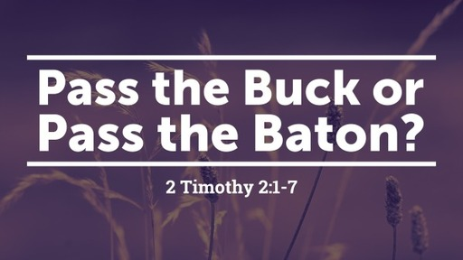 Pass the Buck or Pass the Baton? 2 Timothy 2:1-7