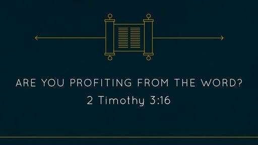 (2 Ti 3:16-17) Are you Profiting from the Word?